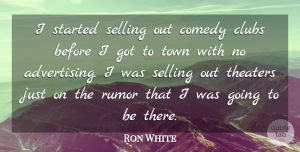 Ron White Quote About Rumor, Clubs, Towns: I Started Selling Out Comedy...
