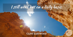 Work Out Quotes, Clint Eastwood Quote About Work Out, Bases, Stills: I Still Work Out On...