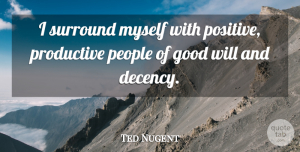 Ted Nugent Quote About People, Good Will, Surround: I Surround Myself With Positive...