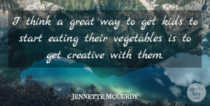 Jennette McCurdy Quote About Creative, Eating, Great, Kids, Start: I Think A Great Way...