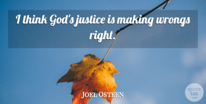 Joel Osteen Quote About Thinking, Justice: I Think Gods Justice Is...