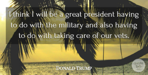 President Quotes, Donald Trump Quote About Great, President, Taking: I Think I Will Be...