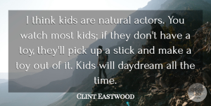 Pick Quotes, Clint Eastwood Quote About Daydream, Kids, Pick, Stick, Time: I Think Kids Are Natural...