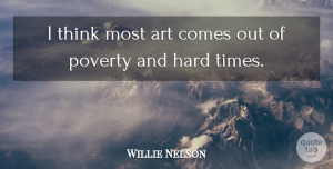 Willie Nelson Quote About Art, Thinking, Hard Times: I Think Most Art Comes...