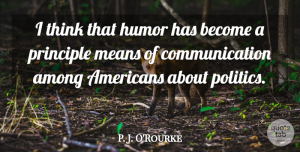 Communication Quotes, P. J. O'Rourke Quote About Among, Communication, Humor, Means, Politics: I Think That Humor Has...