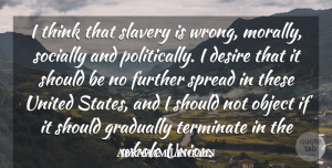 Abraham Lincoln Quote About Further, Gradually, Object, Socially, Spread: I Think That Slavery Is...