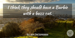 Ellen DeGeneres Quote About Funny, Life, Cutting: I Think They Should Have...