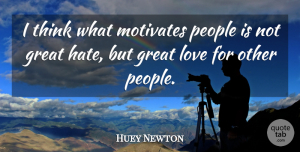 Huey Newton Quote About Hate, Thinking, Real Love: I Think What Motivates People...