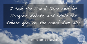 Theodore Roosevelt Quote About Political, Goes On, Politics: I Took The Canal Zone...