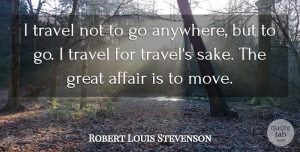 Travel Quotes, Robert Louis Stevenson Quote About Travel, Inspirational Life, Moving: I Travel Not To Go...