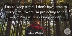 Demi Lovato Quote About Real, Worry, Trying: I Try To Keep It...