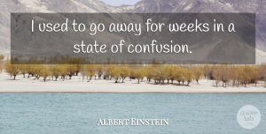 Frustration Quotes, Albert Einstein Quote About Inspirational, Frustration, Confusion: I Used To Go Away...