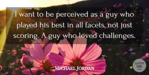 Michael Jordan Quote About Guy, Challenges, Want: I Want To Be Perceived...