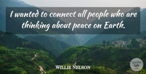 Willie Nelson Quote About Thinking, People, Earth: I Wanted To Connect All...