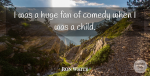 Ron White Quote About Children, Fans, Comedy: I Was A Huge Fan...
