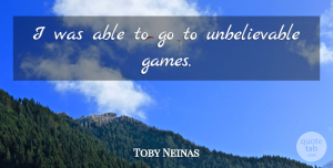Toby Neinas Quote About undefined: I Was Able To Go...