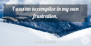 Peter Shaffer Quote About Frustration, Accomplices, My Own: I Was An Accomplice In...