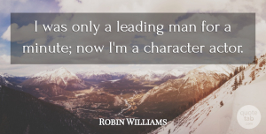 Robin Williams Quote About Man: I Was Only A Leading...