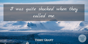Terry Grant Quote About Quite, Shocked: I Was Quite Shocked When...