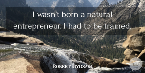 Entrepreneur Quotes, Robert Kiyosaki Quote About Inspiring, Entrepreneur, Natural: I Wasnt Born A Natural...