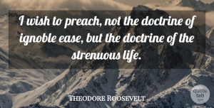 Theodore Roosevelt Quote About Life, Strength, Dedication: I Wish To Preach Not...
