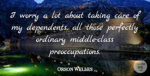 Orson Welles Quote About Class, Worry, Ordinary: I Worry A Lot About...