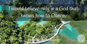 Philosophy Quotes, Friedrich Nietzsche Quote About Dance, God, Philosophy: I Would Believe Only In...