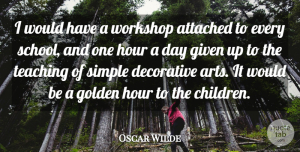 Hour Quotes, Oscar Wilde Quote About Attached, Decorative, Given, Hour, Teaching: I Would Have A Workshop...