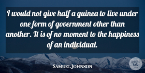 Form Quotes, Samuel Johnson Quote About Form, Government, Guinea, Half, Happiness: I Would Not Give Half...