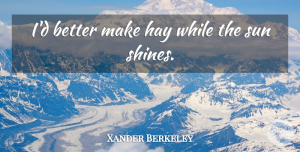 Xander Berkeley Quote About Shining, Sun, Hay: Id Better Make Hay While...