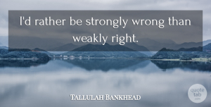 Mistake Quotes, Tallulah Bankhead Quote About Funny, Life, Mistake: Id Rather Be Strongly Wrong...