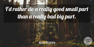 Ron White Quote About Bigs, Small Parts: Id Rather Do A Really...