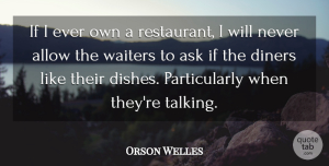 Orson Welles Quote About Talking, Diners, Restaurants: If I Ever Own A...