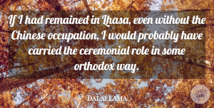 Dalai Lama Quote About Ceremonial, Chinese, Remained: If I Had Remained In...