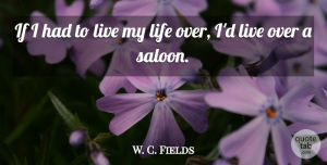 W. C. Fields Quote About Drinking, Living My Life, Saloons: If I Had To Live...