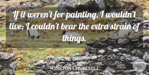 Winston Churchill Quote About Strain: If It Werent For Painting...