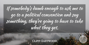 Dumb Quotes, Clint Eastwood Quote About Political, Dumb, Enough: If Somebodys Dumb Enough To...