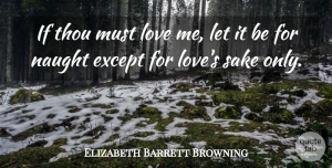 Elizabeth Barrett Browning Quote About Love, Sake, Ifs: If Thou Must Love Me...