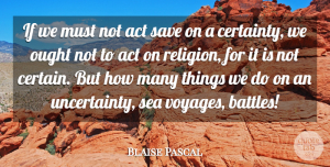 Journey Quotes, Blaise Pascal Quote About Journey, Sea, Battle: If We Must Not Act...