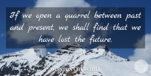 Future Quotes, Winston Churchill Quote About Time, Lost Love, Future: If We Open A Quarrel...