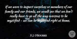P. J. O'Rourke Quote About Family, Home, Members, Ourselves, Overseas: If We Were To Inspect...