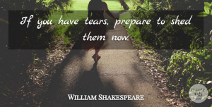 William Shakespeare Quote About Love, Strength, Tears: If You Have Tears Prepare...