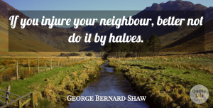 Half Quotes, George Bernard Shaw Quote About Half, Ifs, Neighbour: If You Injure Your Neighbour...