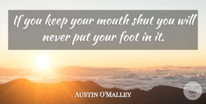 Austin O'Malley Quote About Feet, Silence, Mouths: If You Keep Your Mouth...