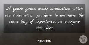 Steve Jobs Quote About Bag, Gonna: If Youre Gonna Make Connections...