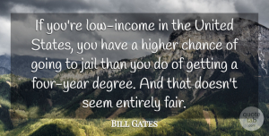 Chance Quotes, Bill Gates Quote About Chance, Entirely, Higher, Seem, United: If Youre Low Income In...