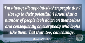 Everybody Quotes, Maya Angelou Quote About Change, Everybody, Looks, Number, People: Im Always Disappointed When People...
