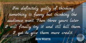 Ron White Quote About Thinking, Years, Giving: Im Definitely Guilty Of Thinking...