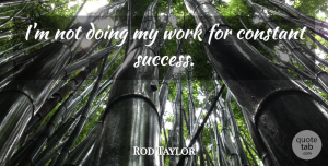 Rod Taylor Quote About Success, Constant: Im Not Doing My Work...