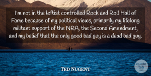 Ted Nugent Quote About Views, Rock And Roll, Rocks: Im Not In The Leftist...